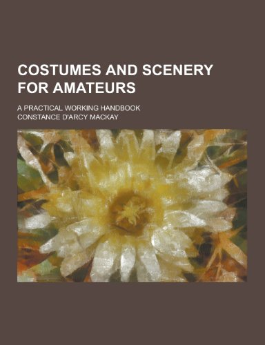 Costumes and Scenery for Amateurs; A Practical: MacKay, Constance D'Arcy