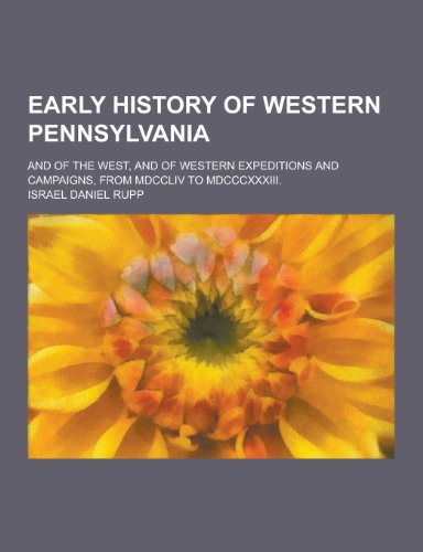 9781230411132: Early History of Western Pennsylvania; And of the West, and of Western Expeditions and Campaigns, from MDCCLIV to MDCCCXXXIII.