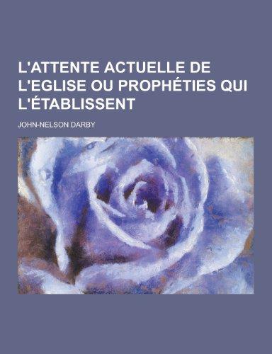 LAttente Actuelle de LEglise Ou Propheties Qui LEtablissent: John-Nelson Darby