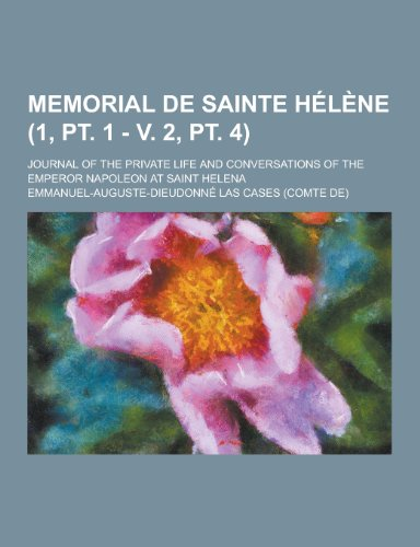 Memorial de Sainte Helene Journal of the Private Life and Conversations of the Emperor Napoleon at ...