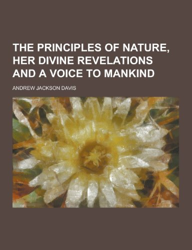 The Principles of Nature, Her Divine Revelations and a Voice to Mankind: Davis, Andrew Jackson