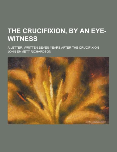 9781230420097: The Crucifixion, by an Eye-Witness; A Letter, Written Seven Years After the Crucifixion