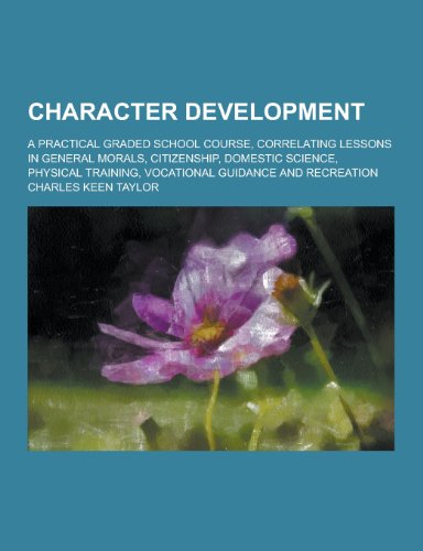 9781230422381: Character Development; A Practical Graded School Course, Correlating Lessons in General Morals, Citizenship, Domestic Science, Physical Training, Voca