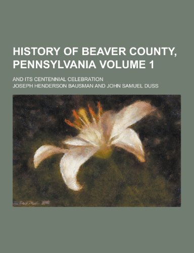 9781230423159: History of Beaver County, Pennsylvania; And Its Centennial Celebration Volume 1