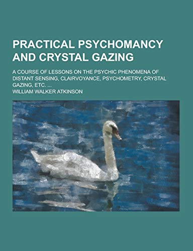 Practical Psychomancy and Crystal Gazing; A Course: William Walker Atkinson