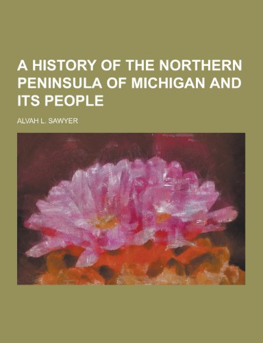 A History of the Northern Peninsula of: Sawyer, Alvah L.