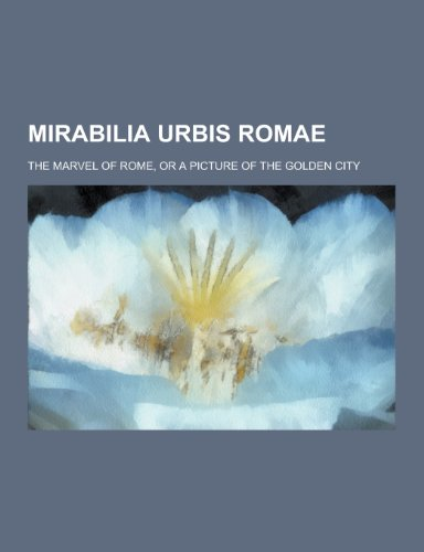 9781230429533: Mirabilia Urbis Romae; The Marvel of Rome, or a Picture of the Golden City