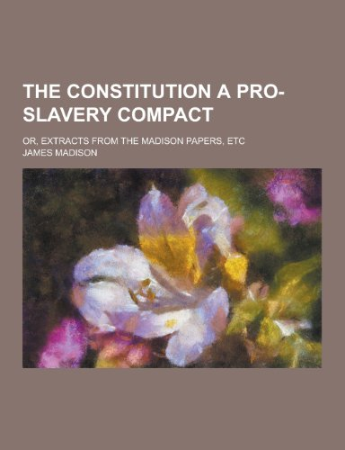 9781230430768: The Constitution a Pro-Slavery Compact; Or, Extracts from the Madison Papers, Etc