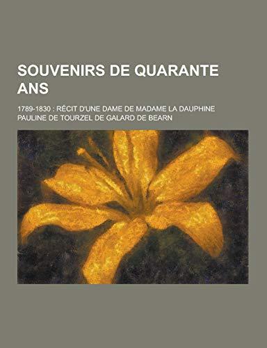 Souvenirs de Quarante ANS 1789-1830: Recit DUne Dame de Madame La Dauphine: Pauline De Tourzel De ...