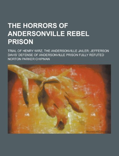 9781230436388: The Horrors of Andersonville Rebel Prison; Trial of Henry Wirz, the Andersonville Jailer; Jefferson Davis' Defense of Andersonville Prison Fully Refut