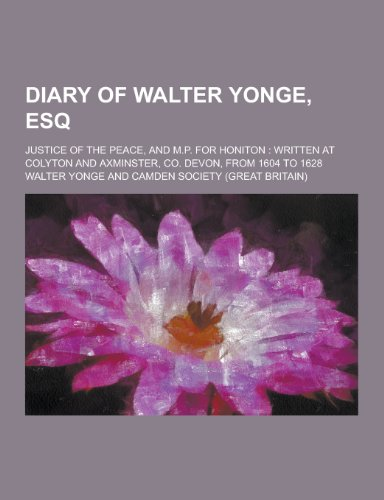 9781230438177: Diary of Walter Yonge, Esq; Justice of the Peace, and M.P. for Honiton: Written at Colyton and Axminster, Co. Devon, from 1604 to 1628