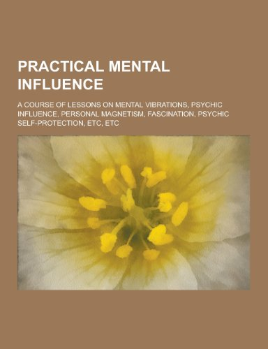 9781230439884: Practical Mental Influence; A Course of Lessons on Mental Vibrations, Psychic Influence, Personal Magnetism, Fascination, Psychic Self-Protection, Etc