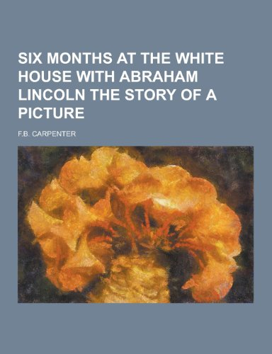 9781230445113: Six Months at the White House with Abraham Lincoln the Story of a Picture