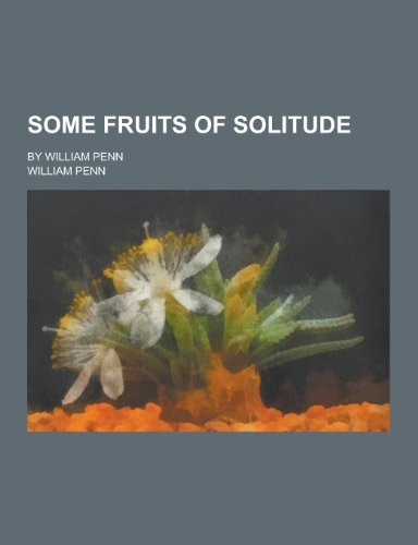 9781230445250: Some Fruits of Solitude; By William Penn
