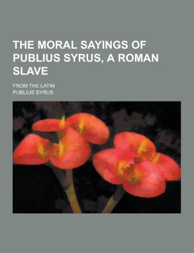 9781230446561: The Moral Sayings of Publius Syrus, a Roman Slave; From the Latin