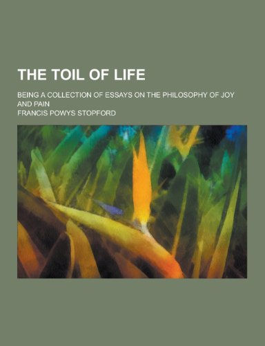 9781230454283: The Toil of Life; Being a Collection of Essays on the Philosophy of Joy and Pain