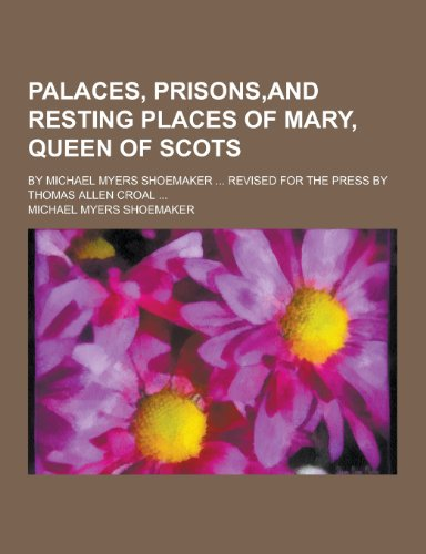 Palaces, Prisons, and Resting Places of Mary,: Michael Myers Shoemaker