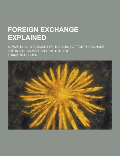 9781230458618: Foreign Exchange Explained; A Practical Treatment of the Subject for the Banker, the Business Man, and the Student