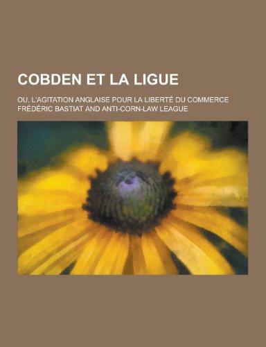 Cobden Et La Ligue Ou, LAgitation Anglaise Pour La Liberte Du Commerce: Frederic Bastiat