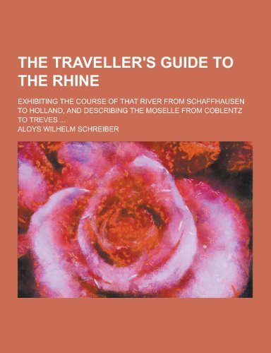 9781230472751: The Traveller's Guide to the Rhine; Exhibiting the Course of That River from Schaffhausen to Holland, and Describing the Moselle from Coblentz to Trev