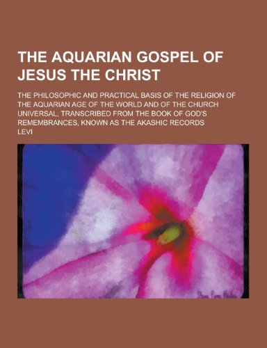 9781230473208: The Aquarian Gospel of Jesus the Christ; The Philosophic and Practical Basis of the Religion of the Aquarian Age of the World and of the Church Univer