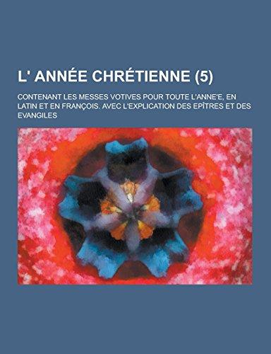 L Annee Chretienne Contenant Les Messes Votives Pour Toute LAnnee, En Latin Et En Francois. Avec ...