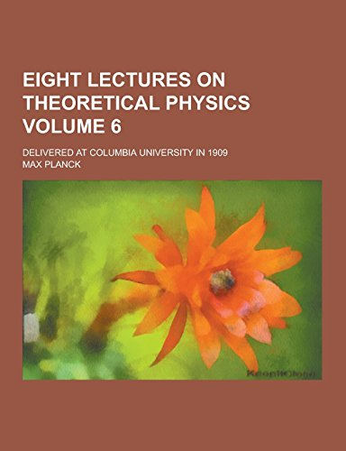 9781230734040: Eight Lectures on Theoretical Physics; Delivered at Columbia University in 1909 Volume 6