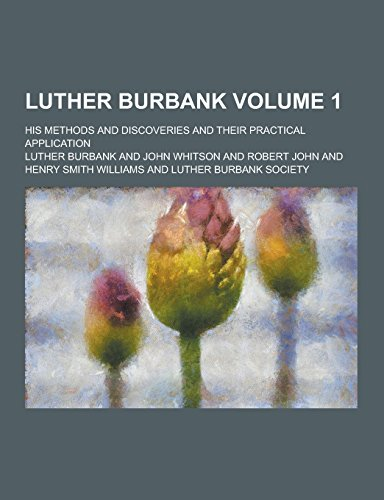 Luther Burbank; His Methods and Discoveries and Their Practical Application Volume 1: Burbank, ...