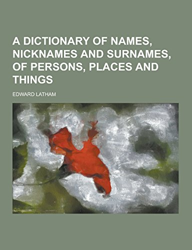 9781230857411: A Dictionary of Names, Nicknames and Surnames, of Persons, Places and Things