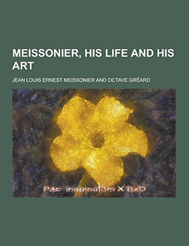 Meissonier, His Life and His Art (Paperback): Jean Louis Ernest