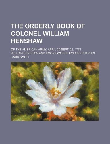 9781231000557: The orderly book of Colonel William Henshaw; of the American Army, April 20-Sept. 26, 1775