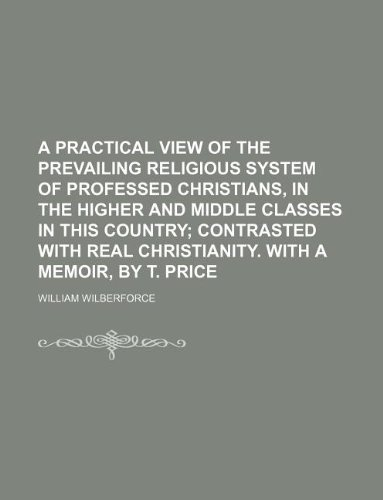 A practical view of the prevailing religious system of professed Christians, in the higher and middle classes in this country;: contrasted with real Christianity. With a memoir, by T. Price (1231006323) by Wilberforce, William