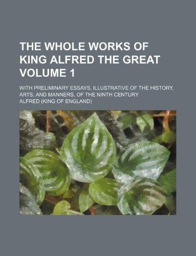 The whole works of King Alfred the Great Volume 1 ; with preliminary essays, illustrative of the history, arts, and manners, of the ninth century (123101430X) by Alfred
