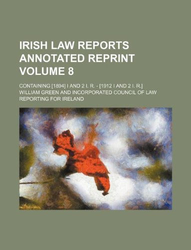 Irish law reports annotated reprint Volume 8; containing [1894] I and 2 I. R. - [1912 I and 2 I. R.] (9781231019931) by William Green