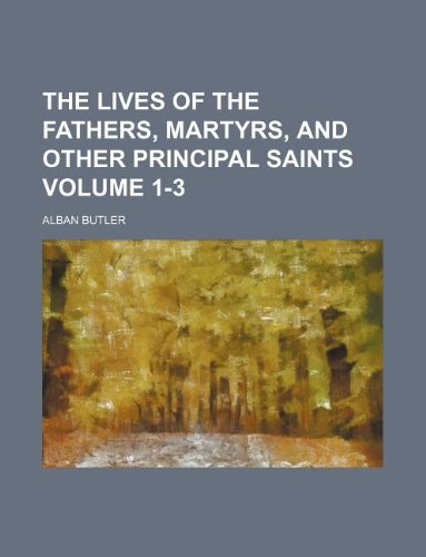 The lives of the fathers, martyrs, and other principal saints Volume 1-3 (9781231027738) by Alban Butler