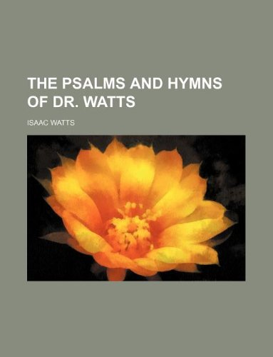 The psalms and hymns of Dr. Watts: Watts, Isaac