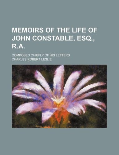 9781231044940: Memoirs of the life of John Constable, esq., R.A.; composed chiefly of his letters