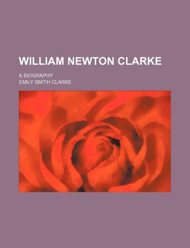 9781231046104: William Newton Clarke; a biography