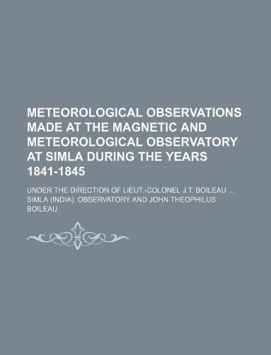 9781231047422: Meteorological observations made at the magnetic and meteorological observatory at Simla during the years 1841-1845; under the direction of Lieut.-Colonel J.T. Boileau
