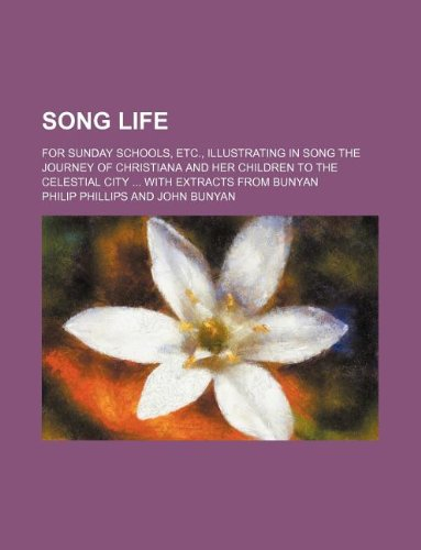 Song life; For Sunday schools, etc., illustrating in song the journey of Christiana and her children to the celestial city: With extracts from Bunyan (1231050330) by Phillips, Philip