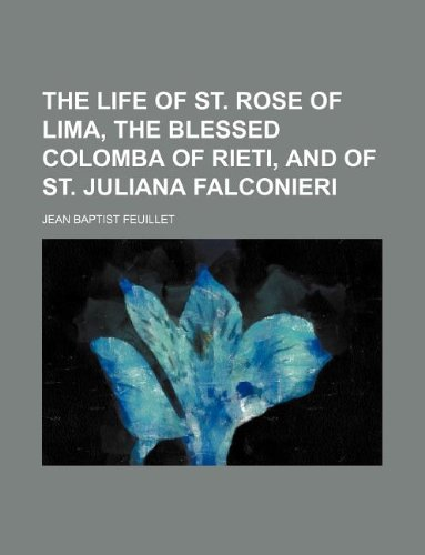 9781231052358: The life of St. Rose of Lima, the blessed colomba of Rieti, and of St. Juliana Falconieri