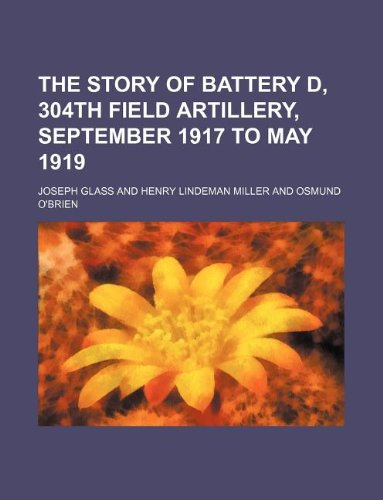 9781231052990: The story of Battery D, 304th Field Artillery, September 1917 to May 1919