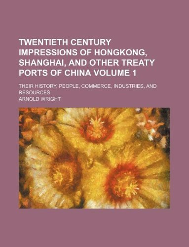 9781231053324: Twentieth Century Impressions of Hongkong, Shanghai, and Other Treaty Ports of China Volume 1; Their History, People, Commerce, Industries, and Resour