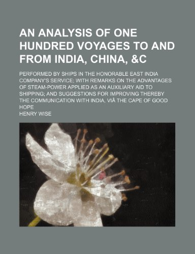 An analysis of one hundred voyages to and from India, China, &c; performed by ships in the honorable East India Company's service; with remarks on the ... and suggestions for improving thereby (9781231055014) by Wise, Henry
