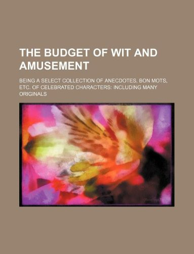 9781231056202: The budget of wit and amusement; being a select collection of anecdotes, bon mots, etc. of celebrated characters including many originals