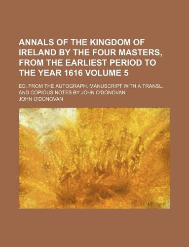 Annals of the Kingdom of Ireland by the four masters, from the earliest period to the year 1616 Volume 5 ; Ed. from the autograph. manuscript with a transl. and copious notes by John O'Donovan (1231070498) by John O'donovan