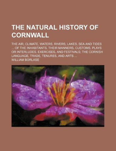 9781231073179: The natural history of Cornwall; The air, climate, waters, rivers, lakes, sea and tides  Of the inhabitants, their manners, customs, plays or ... Cornish language, trade, tenures, and arts