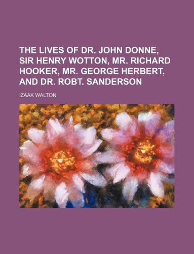 The lives of Dr. John Donne, Sir Henry Wotton, Mr. Richard Hooker, Mr. George Herbert, and Dr. Robt. Sanderson (123107681X) by Izaak Walton
