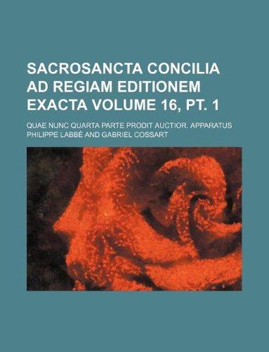 9781231084328: Sacrosancta Concilia Ad Regiam Editionem Exacta Volume 16, pt. 1; Quae Nunc Quarta Parte Prodit Auctior. Apparatus