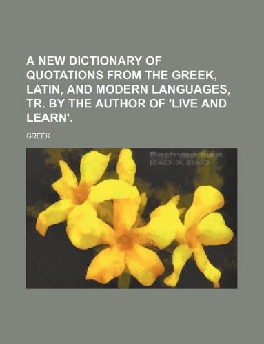 9781231088722: A new dictionary of quotations from the Greek, Latin, and modern languages, tr. by the author of 'Live and learn'.